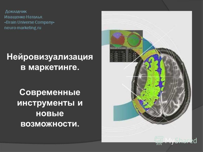 Докладчик Иващенко Наталья. «Brain Universe Company» neuro-marketing.ru Нейровизуализация в маркетинге. Современные инструменты и новые возможности.