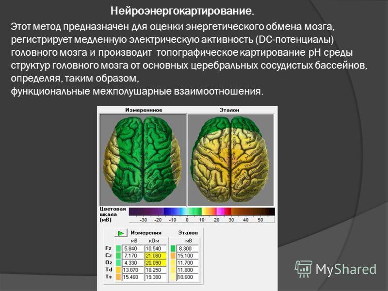 Нейроэнергокартирование. Этот метод предназначен для оценки энергетического обмена мозга, регистрирует медленную электрическую активность (DC-потенциалы) головного мозга и производит топографическое картирование pH среды структур головного мозга от о