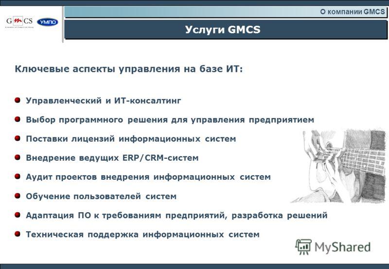 Услуги GMCS О компании GMCS Ключевые аспекты управления на базе ИТ: Управленческий и ИТ-консалтинг Выбор программного решения для управления предприятием Поставки лицензий информационных систем Внедрение ведущих ERP/CRM-систем Аудит проектов внедрени