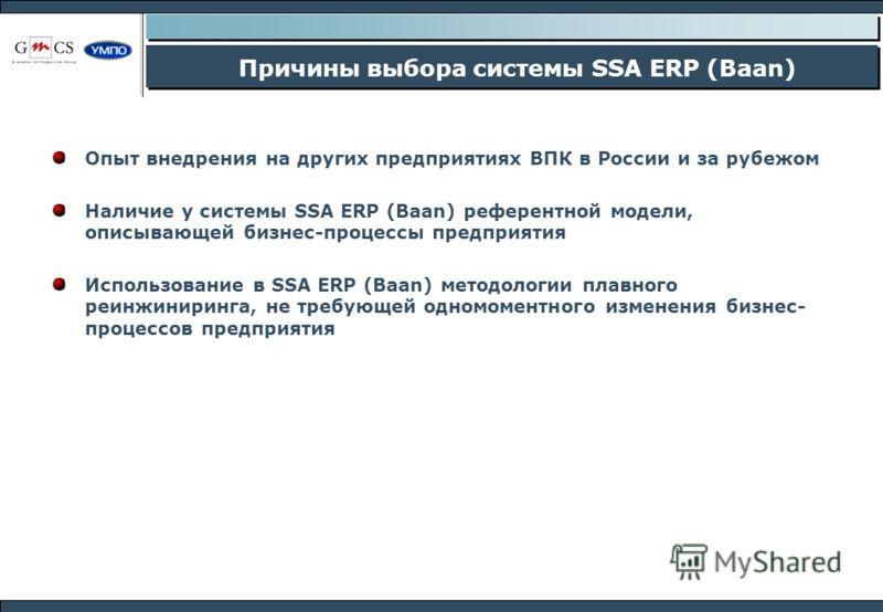 Причины выбора системы SSA ERP (Baan) Опыт внедрения на других предприятиях ВПК в России и за рубежом Наличие у системы SSA ERP (Baan) референтной модели, описывающей бизнес-процессы предприятия Использование в SSA ERP (Baan) методологии плавного реи