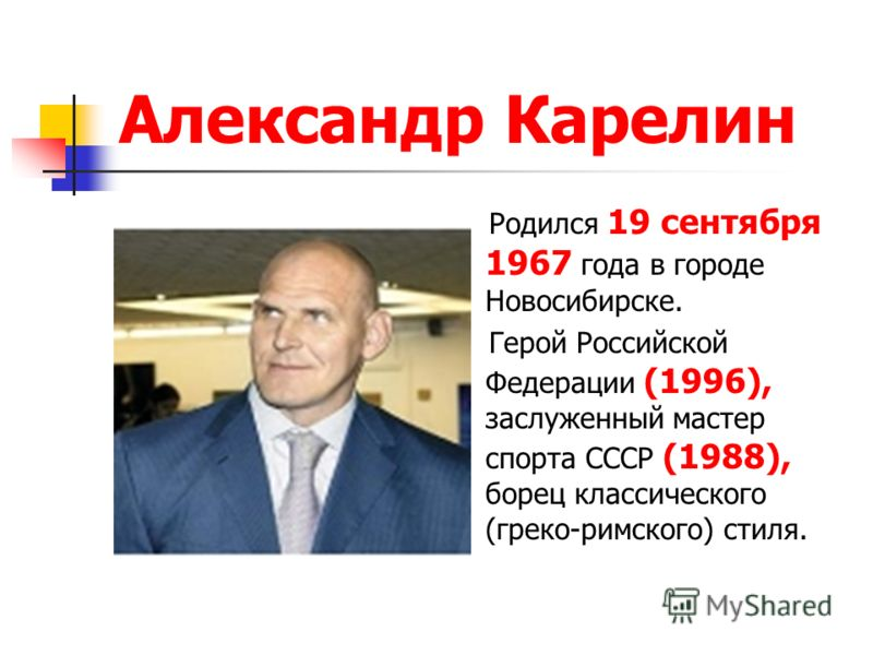 Александр Карелин Родился 19 сентября 1967 года в городе Новосибирске. Герой Российской Федерации (1996), заслуженный мастер спорта СССР (1988), борец классического (греко-римского) стиля.