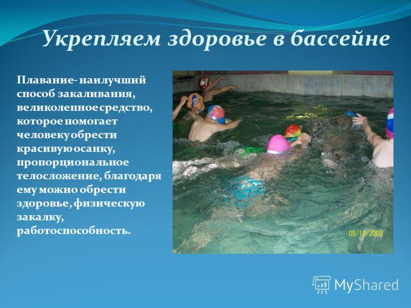 Укрепляем здоровье в бассейне Плавание- наилучший способ закаливания, великолепное средство, которое помогает человеку обрести красивую осанку, пропорциональное телосложение, благодаря ему можно обрести здоровье, физическую закалку, работоспособность