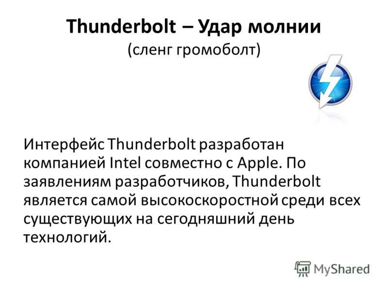 Thunderbolt – Удар молнии (сленг громоболт) Интерфейс Thunderbolt разработан компанией Intel совместно с Apple. По заявлениям разработчиков, Thunderbolt является самой высокоскоростной среди всех существующих на сегодняшний день технологий.