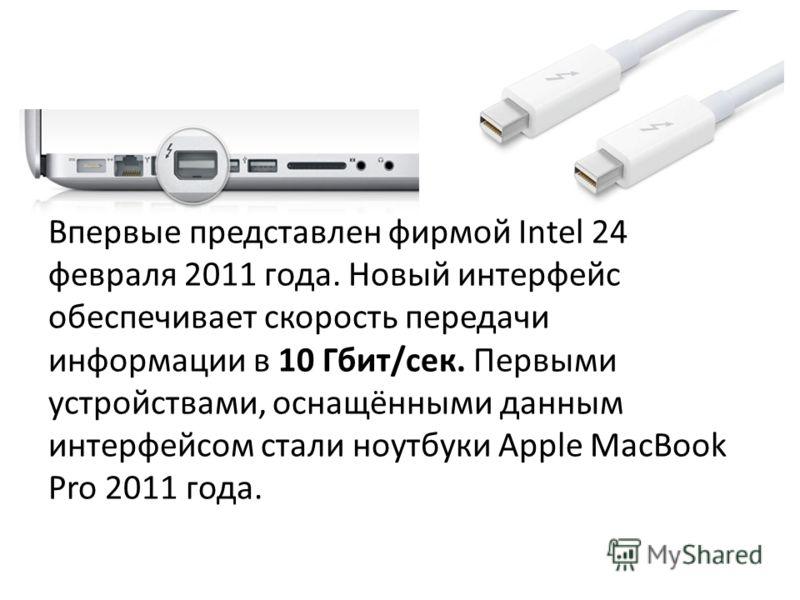Впервые представлен фирмой Intel 24 февраля 2011 года. Новый интерфейс обеспечивает скорость передачи информации в 10 Гбит/сек. Первыми устройствами, оснащёнными данным интерфейсом стали ноутбуки Apple MacBook Pro 2011 года.