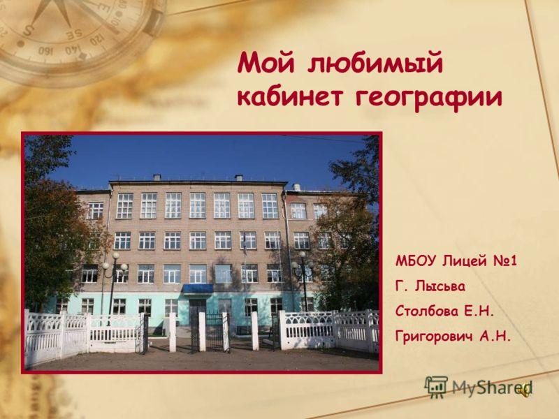 Мой любимый кабинет географии МБОУ Лицей 1 Г. Лысьва Столбова Е.Н. Григорович А.Н.