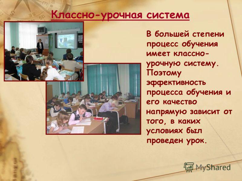 Классно-урочная система В большей степени процесс обучения имеет классно- урочную систему. Поэтому эффективность процесса обучения и его качество напрямую зависит от того, в каких условиях был проведен урок.