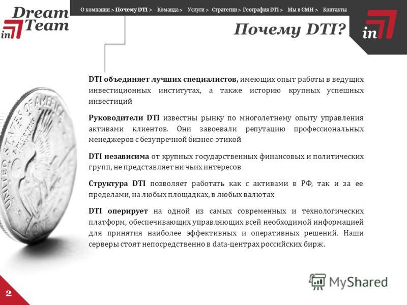 Почему DTI? 2 DTI объединяет лучших специалистов, имеющих опыт работы в ведущих инвестиционных институтах, а также историю крупных успешных инвестиций Руководители DTI известны рынку по многолетнему опыту управления активами клиентов. Они завоевали р
