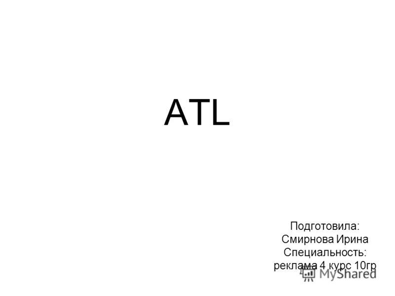 ATL Подготовила: Смирнова Ирина Специальность: реклама 4 курс 10 гр