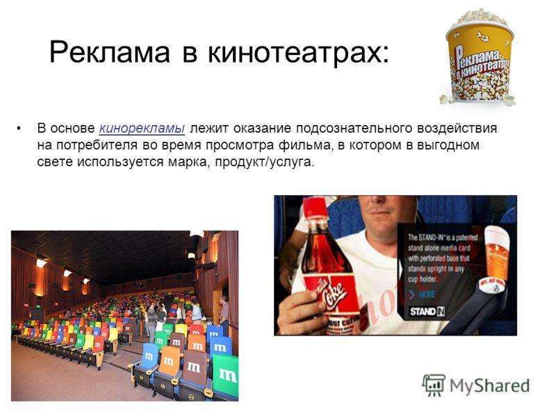 Реклама в кинотеатрах: В основе кинорекламы лежит оказание подсознательного воздействия на потребителя во время просмотра фильма, в котором в выгодном свете используется марка, продукт/услуга.