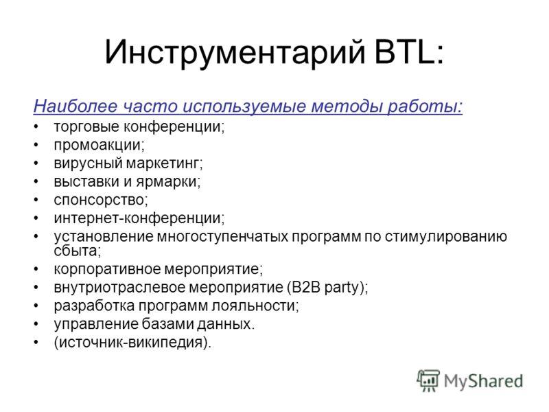 Инструментарий BTL: Наиболее часто используемые методы работы: торговые конференции; промоакции; вирусный маркетинг; выставки и ярмарки; спонсорство; интернет-конференции; установление многоступенчатых программ по стимулированию сбыта; корпоративное