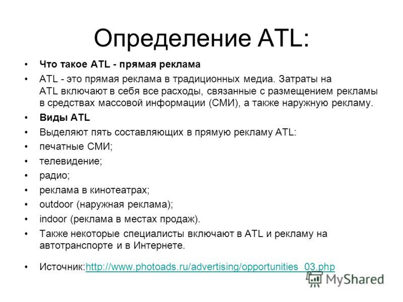 Определение ATL: Что такое ATL - прямая реклама ATL - это прямая реклама в традиционных медиа. Затраты на ATL включают в себя все расходы, связанные с размещением рекламы в средствах массовой информации (СМИ), а также наружную рекламу. Виды ATL Выдел
