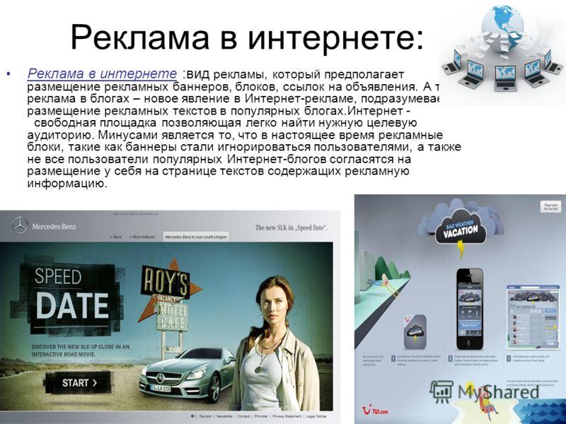 Реклама в интернете: Реклама в интернете :вид рекламы, который предполагает размещение рекламных баннеров, блоков, ссылок на объявления. А также реклама в блогах – новое явление в Интернет-рекламе, подразумевает размещение рекламных текстов в популяр