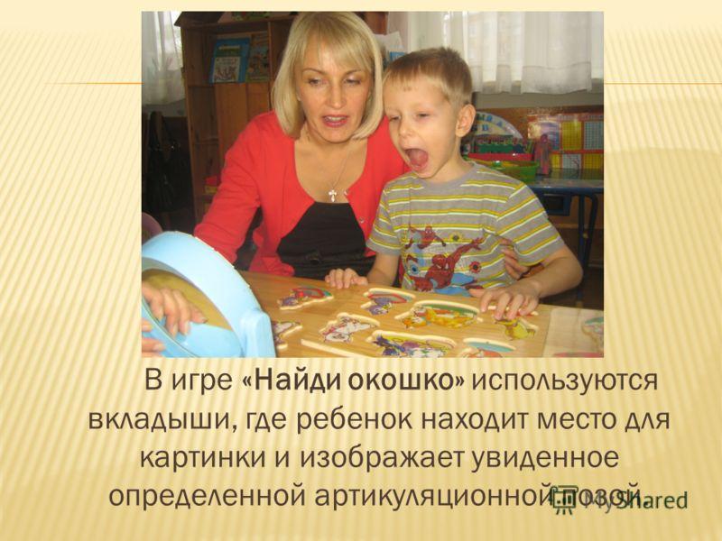 В игре «Найди окошко» используются вкладыши, где ребенок находит место для картинки и изображает увиденное определенной артикуляционной позой.
