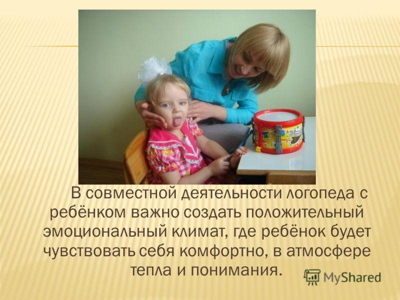 В совместной деятельности логопеда с ребёнком важно создать положительный эмоциональный климат, где ребёнок будет чувствовать себя комфортно, в атмосфере тепла и понимания.