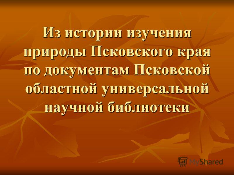 Из истории изучения природы Псковского края по документам Псковской областной универсальной научной библиотеки