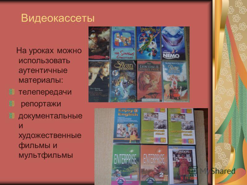 Видеокассеты На уроках можно использовать аутентичные материалы: телепередачи репортажи документальные и художественные фильмы и мультфильмы