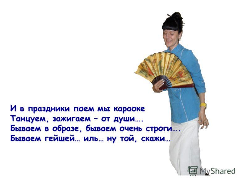 И в праздники поем мы караоке Танцуем, зажигаем – от души…. Бываем в образе, бываем очень строги…. Бываем гейшей… иль… ну той, скажи…