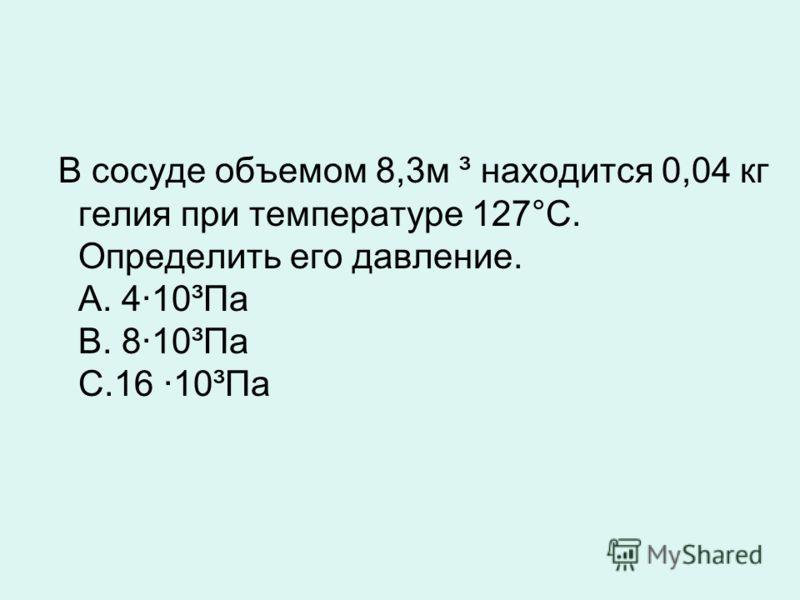 В сосуде объемом 8,3 м ³ находится 0,04 кг гелия при температуре 127°C. Определить его давление. А. 410³Па В. 810³Па С.16 10³Па
