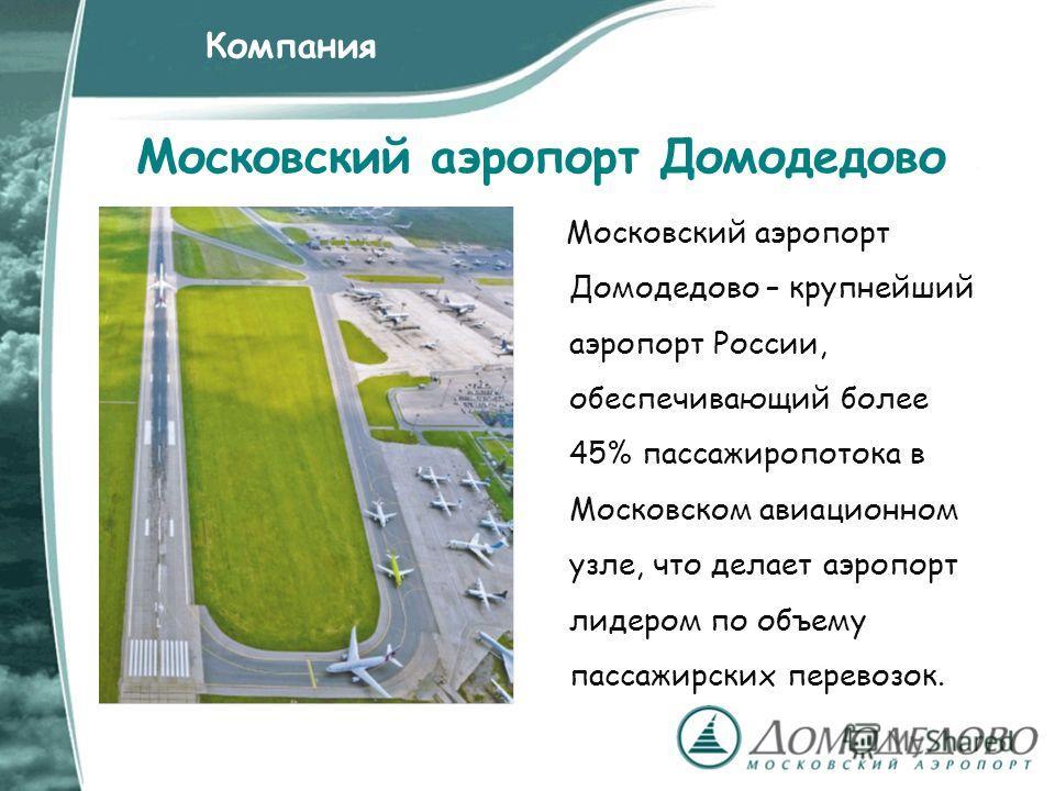 Московский аэропорт Домодедово Московский аэропорт Домодедово – крупнейший аэропорт России, обеспечивающий более 45% пассажиропотока в Московском авиационном узле, что делает аэропорт лидером по объему пассажирских перевозок. Компания