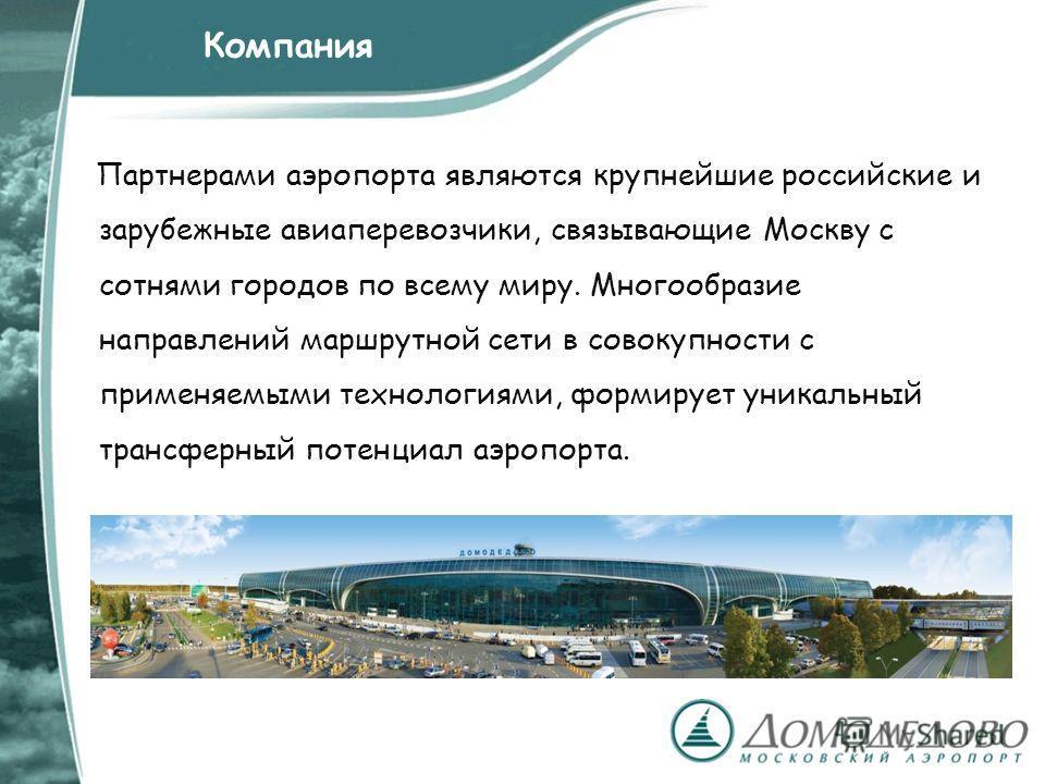 Партнерами аэропорта являются крупнейшие российские и зарубежные авиаперевозчики, связывающие Москву с сотнями городов по всему миру. Многообразие направлений маршрутной сети в совокупности с применяемыми технологиями, формирует уникальный трансферны