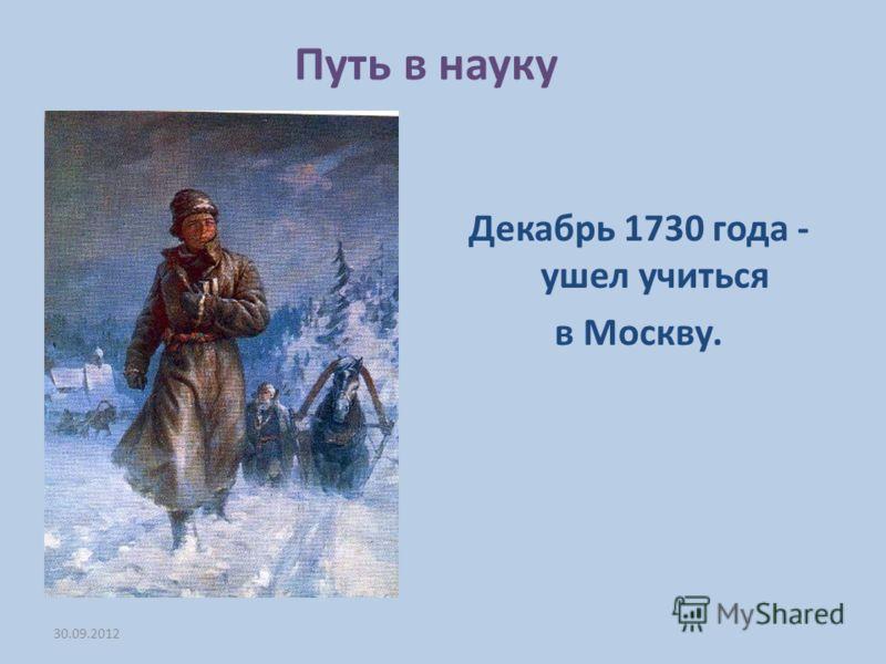 Путь в науку Декабрь 1730 года - ушел учиться в Москву. 04.07.2012