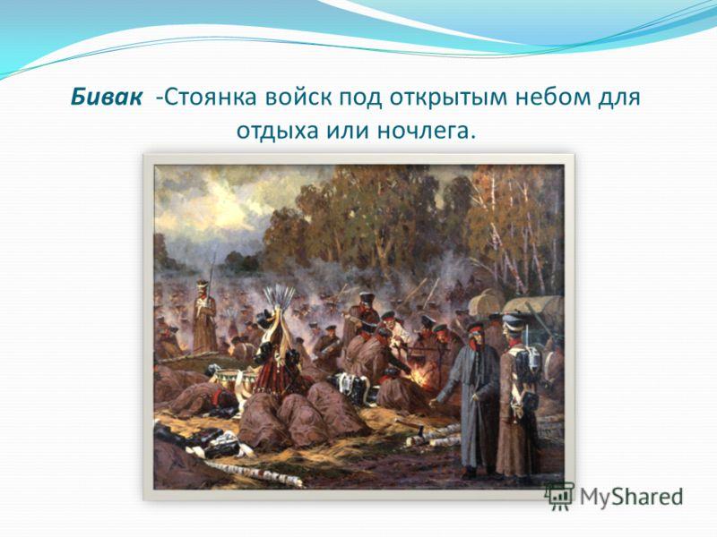 Бивак -Стоянка войск под открытым небом для отдыха или ночлега.