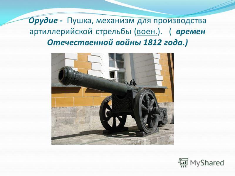 Орудие - Пушка, механизм для производства артиллерийской стрельбы (воен.). ( времен Отечественной войны 1812 года.)