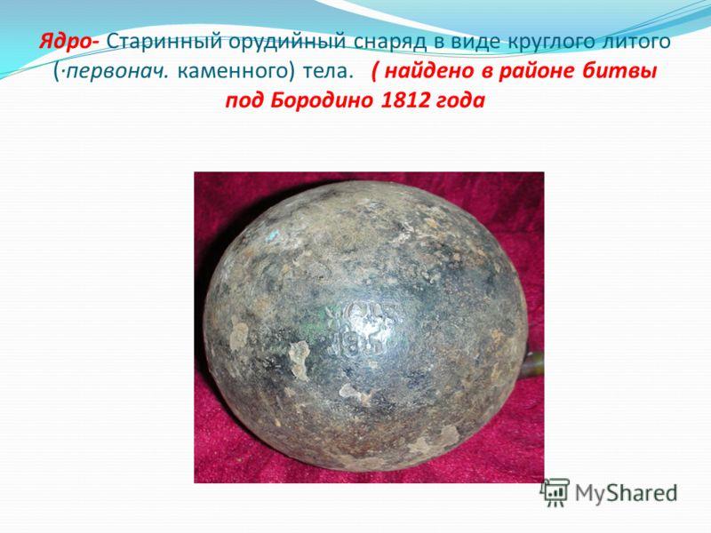 Ядро- Старинный орудийный снаряд в виде круглого литого (·первонач. каменного) тела. ( найдено в районе битвы под Бородино 1812 года