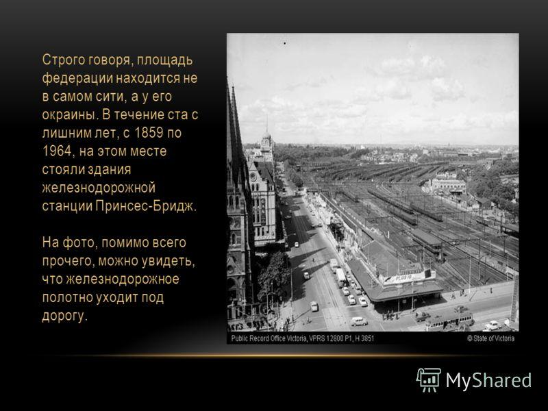 Строго говоря, площадь федерации находится не в самом сити, а у его окраины. В течение ста с лишним лет, с 1859 по 1964, на этом месте стояли здания железнодорожной станции Принсес-Бридж. На фото, помимо всего прочего, можно увидеть, что железнодорож