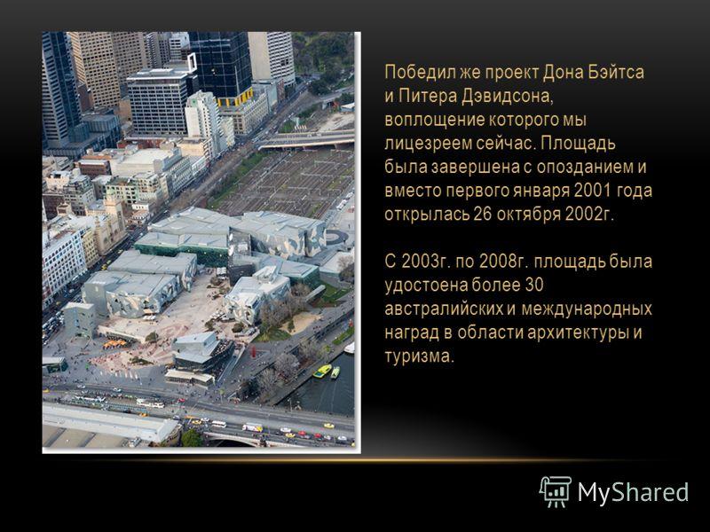 Победил же проект Дона Бэйтса и Питера Дэвидсона, воплощение которого мы лицезреем сейчас. Площадь была завершена с опозданием и вместо первого января 2001 года открылась 26 октября 2002 г. С 2003 г. по 2008 г. площадь была удостоена более 30 австрал