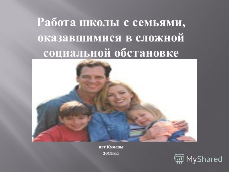 Работа школы с семьями, оказавшимися в сложной социальной обстановке пгт. Кумены 2011 год