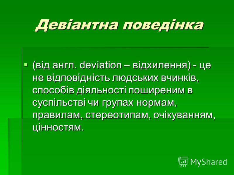 Девіантна поведінка (від англ. deviation – відхилення) - це не відповідність людських вчинків, способів діяльності поширеним в суспільстві чи групах нормам, правилам, стереотипам, очікуванням, цінностям. (від англ. deviation – відхилення) - це не від