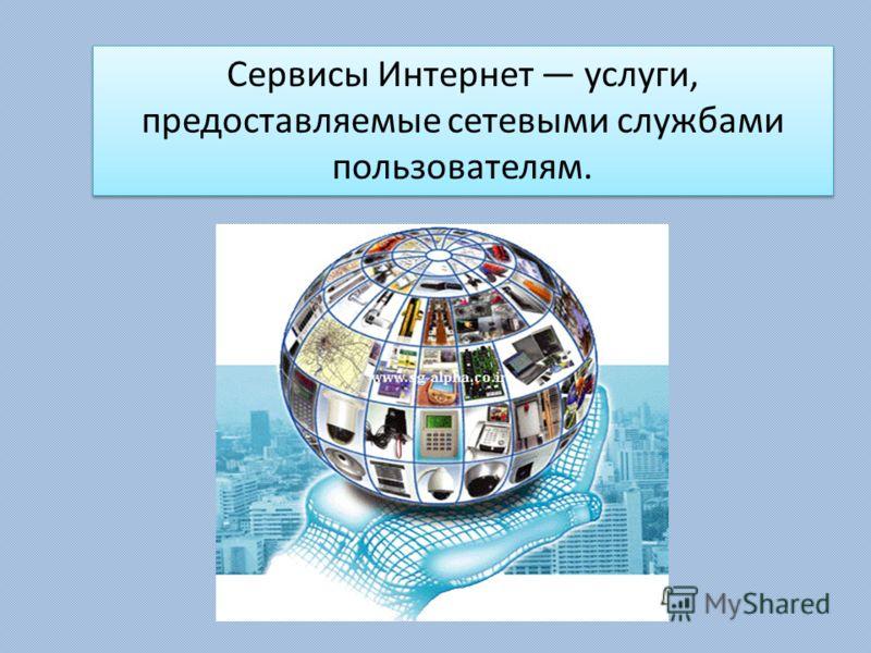 Сервисы Интернет услуги, предоставляемые сетевыми службами пользователям.