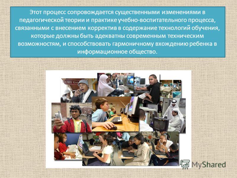 Этот процесс сопровождается существенными изменениями в педагогической теории и практике учебно-воспитательного процесса, связанными с внесением корректив в содержание технологий обучения, которые должны быть адекватны современным техническим возможн