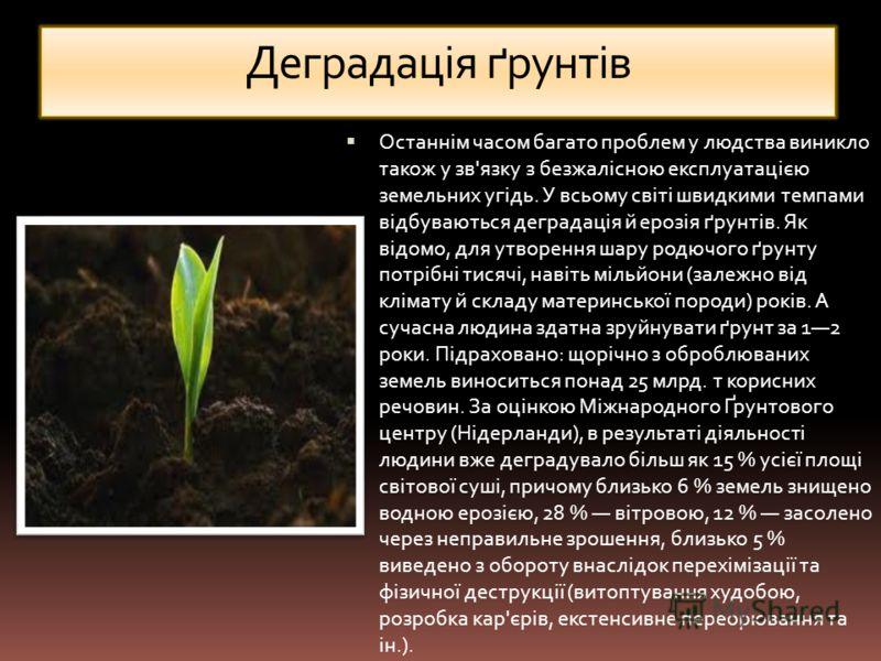 Деградація ґрунтів Останнім часом багато проблем у людства виникло також у зв'язку з безжалісною експлуатацією земельних угідь. У всьому світі швидкими темпами відбуваються деградація й ерозія ґрунтів. Як відомо, для утворення шару родючого ґрунту по