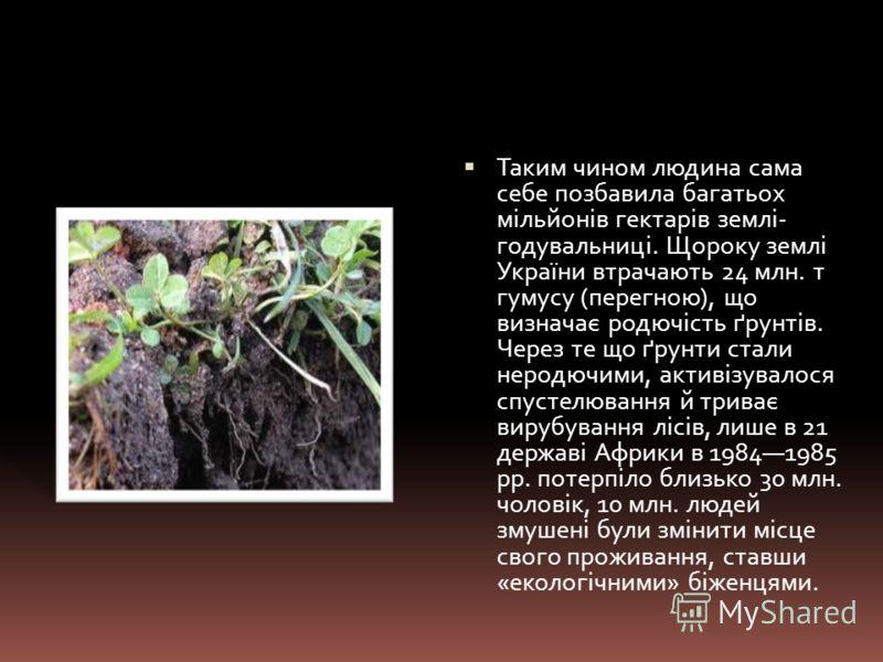 Таким чином людина сама себе позбавила багатьох мільйонів гектарів землі- годувальниці. Щороку землі України втрачають 24 млн. т гумусу (перегною), що