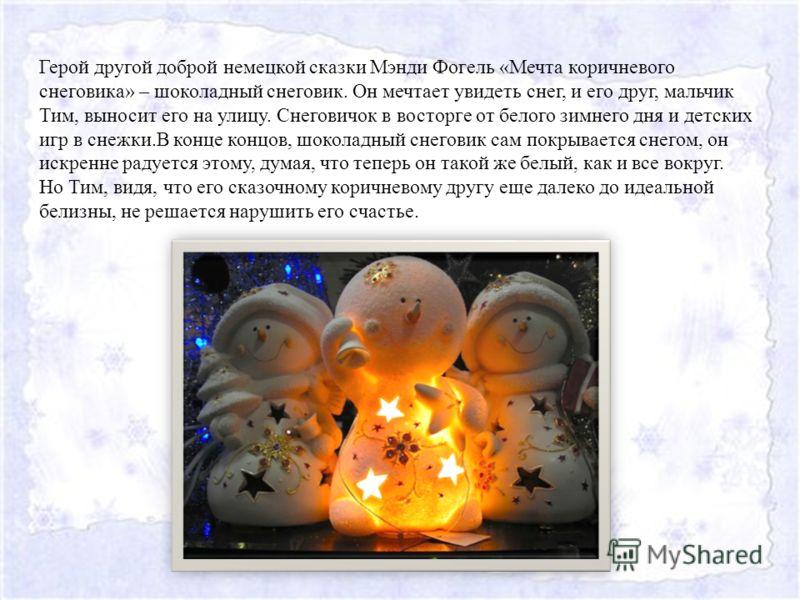 Герой другой доброй немецкой сказки Мэнди Фогель «Мечта коричневого снеговика» – шоколадный снеговик. Он мечтает увидеть снег, и его друг, мальчик Тим, выносит его на улицу. Снеговичок в восторге от белого зимнего дня и детских игр в снежки.В конце к