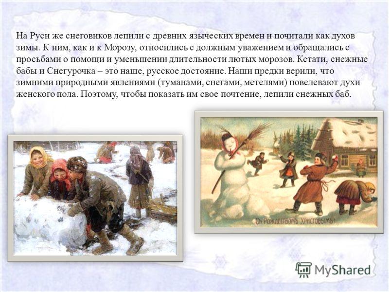 На Руси же снеговиков лепили с древних языческих времен и почитали как духов зимы. К ним, как и к Морозу, относились с должным уважением и обращались с просьбами о помощи и уменьшении длительности лютых морозов. Кстати, снежные бабы и Снегурочка – эт