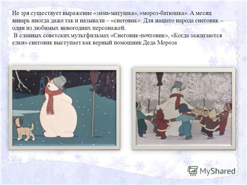Не зря существует выражение «зима-матушка», «мороз-батюшка». А месяц январь иногда даже так и называли – «снеговик». Для нашего народа снеговик – один из любимых новогодних персонажей. В славных советских мультфильмах «Снеговик-почтовик», «Когда зажи