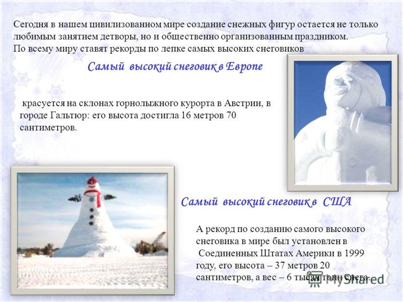 Самый высокий снеговик в Европе Самый высокий снеговик в США Сегодня в нашем цивилизованном мире создание снежных фигур остается не только любимым занятием детворы, но и общественно организованным праздником. По всему миру ставят рекорды по лепке сам