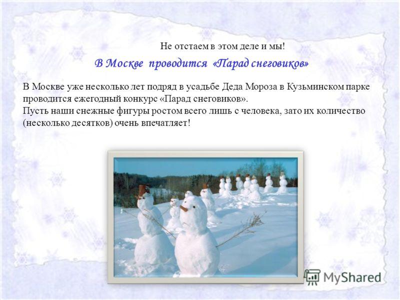 В Москве проводится «Парад снеговиков» В Москве уже несколько лет подряд в усадьбе Деда Мороза в Кузьминском парке проводится ежегодный конкурс «Парад снеговиков». Пусть наши снежные фигуры ростом всего лишь с человека, зато их количество (несколько