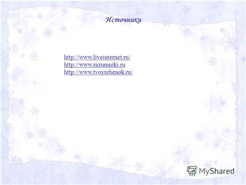 Источники http://www.liveinternet.ru/ http://www.razumniki.ru http://www.tvoyrebenok.ru/