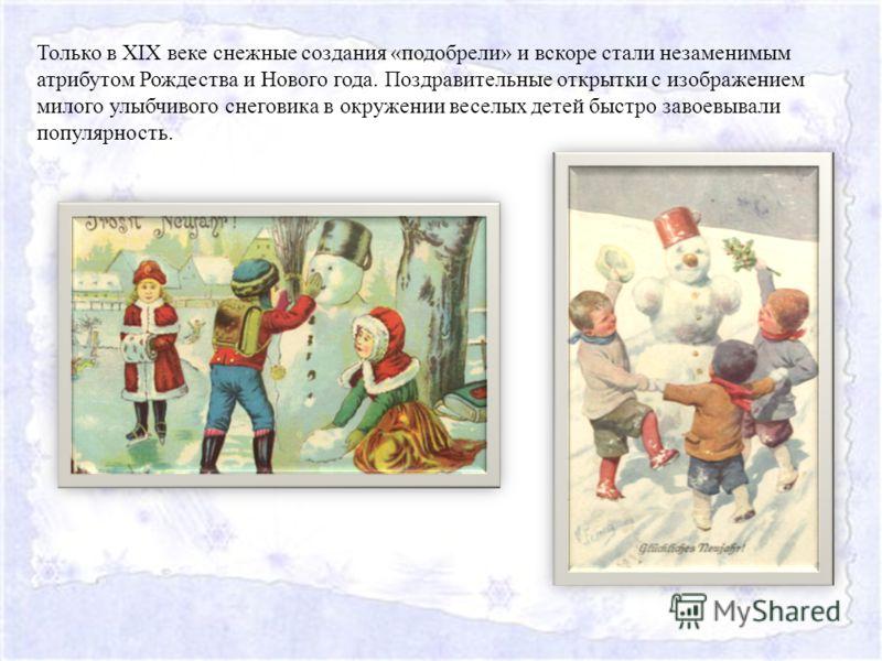 Только в XIX веке снежные создания «подобрели» и вскоре стали незаменимым атрибутом Рождества и Нового года. Поздравительные открытки с изображением милого улыбчивого снеговика в окружении веселых детей быстро завоевывали популярность.