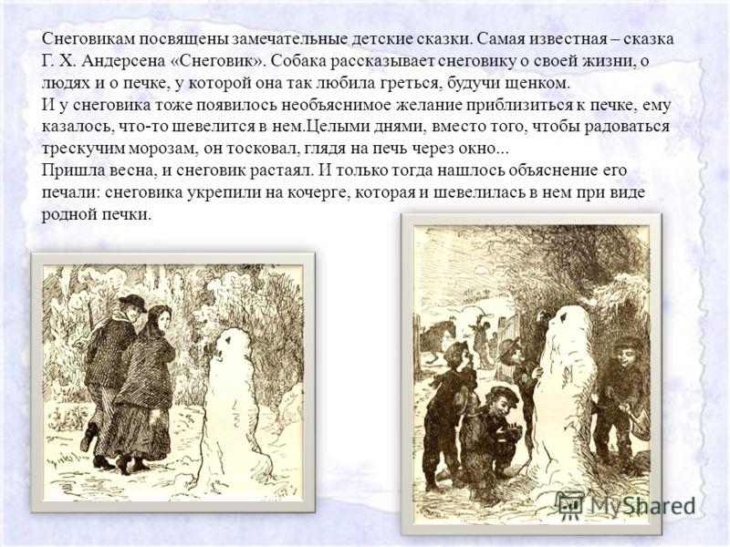 Снеговикам посвящены замечательные детские сказки. Самая известная – сказка Г. Х. Андерсена «Снеговик». Собака рассказывает снеговику о своей жизни, о людях и о печке, у которой она так любила греться, будучи щенком. И у снеговика тоже появилось необ