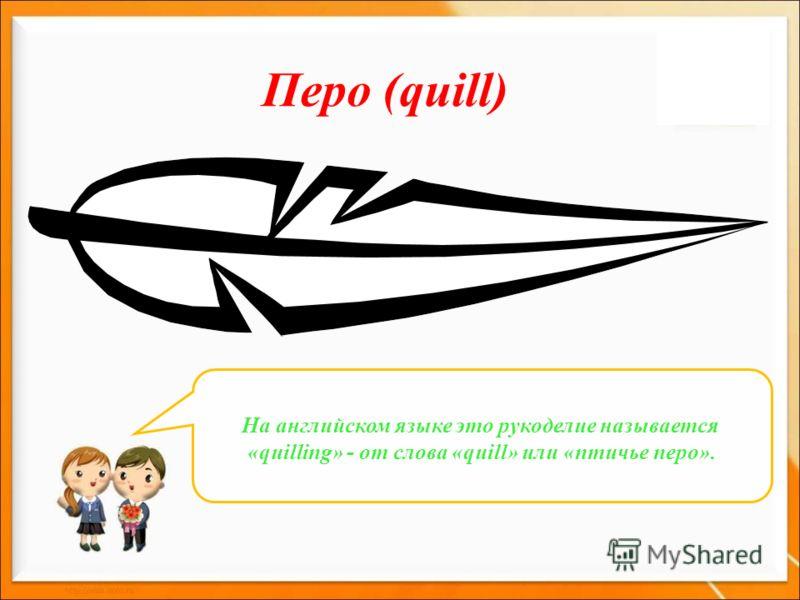 Перо (quill) На английском языке это рукоделие называется «quilling» - от слова «quill» или «птичье перо».