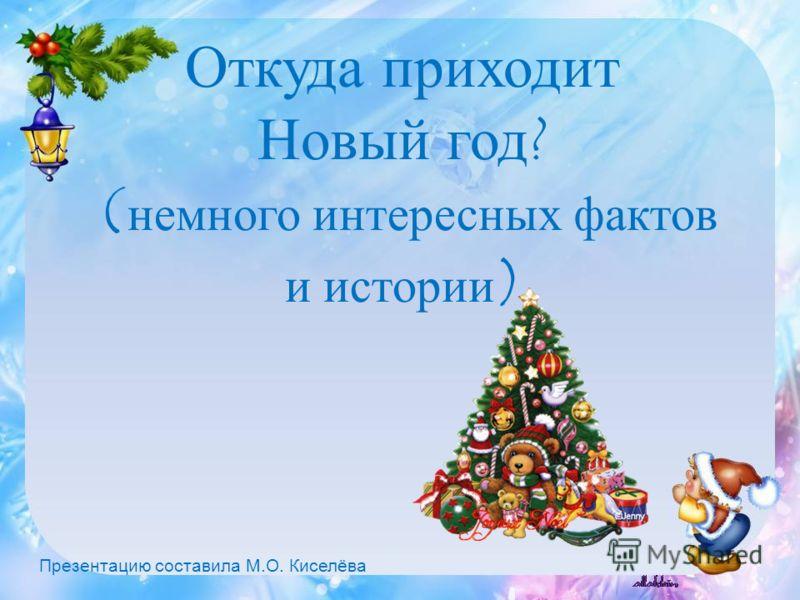 Откуда приходит Новый год? ( немного интересных фактов и истории ) Презентацию составила М.О. Киселёва