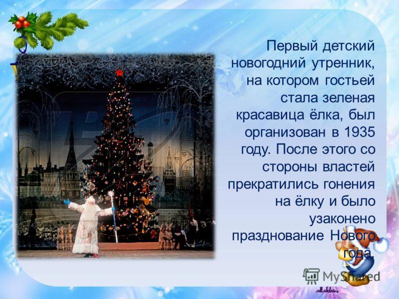 Первый детский новогодний утренник, на котором гостьей стала зеленая красавица ёлка, был организован в 1935 году. После этого со стороны властей прекратились гонения на ёлку и было узаконено празднование Нового года.