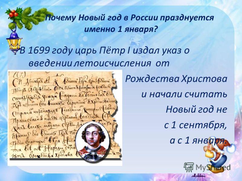 В 1699 году царь Пётр I издал указ о введении летоисчисления от Рождества Христова и начали считать Новый год не с 1 сентября, а с 1 января. Почему Новый год в России празднуется именно 1 января?