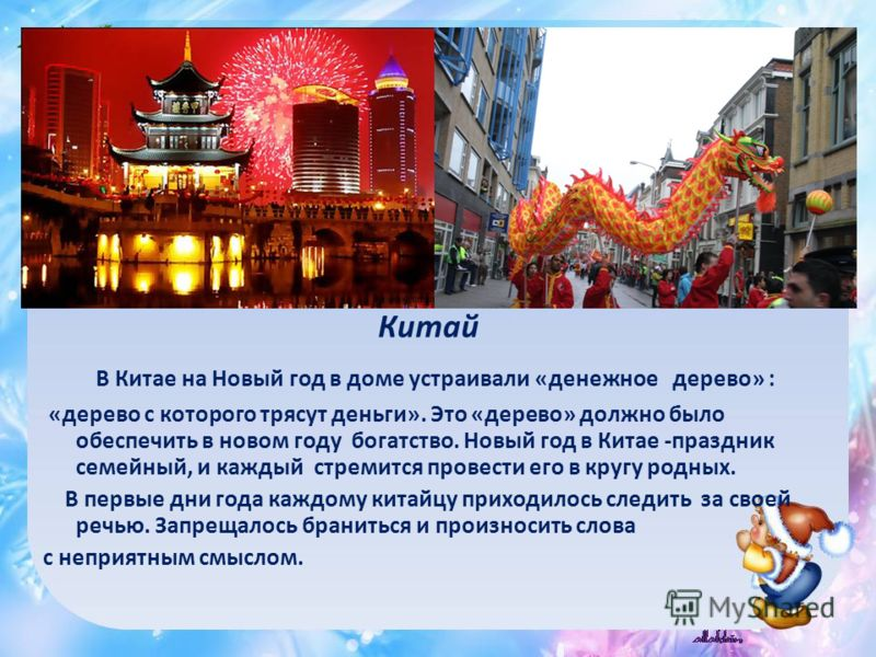 Китай В Китае на Новый год в доме устраивали «денежное дерево» : «дерево с которого трясут деньги». Это «дерево» должно было обеспечить в новом году богатство. Новый год в Китае -праздник семейный, и каждый стремится провести его в кругу родных. В пе