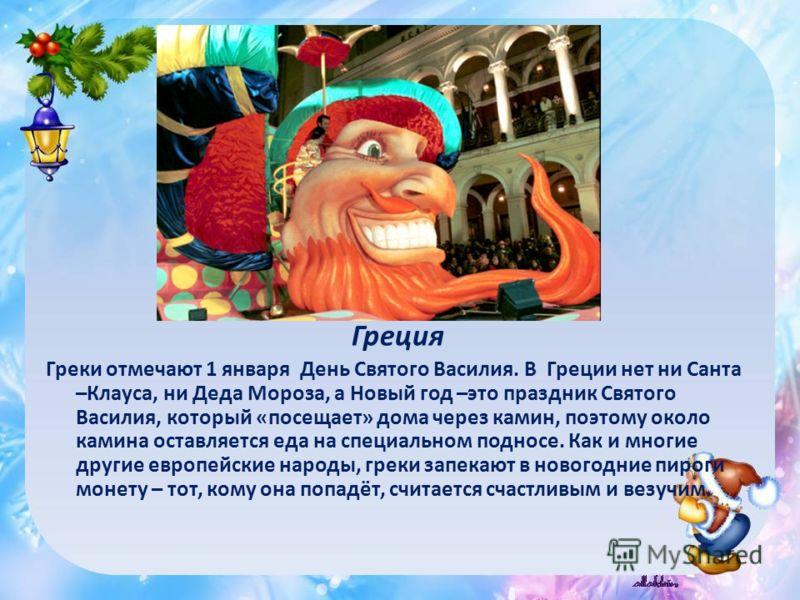 Греция Греки отмечают 1 января День Святого Василия. В Греции нет ни Санта –Клауса, ни Деда Мороза, а Новый год –это праздник Святого Василия, который «посещает» дома через камин, поэтому около камина оставляется еда на специальном подносе. Как и мно
